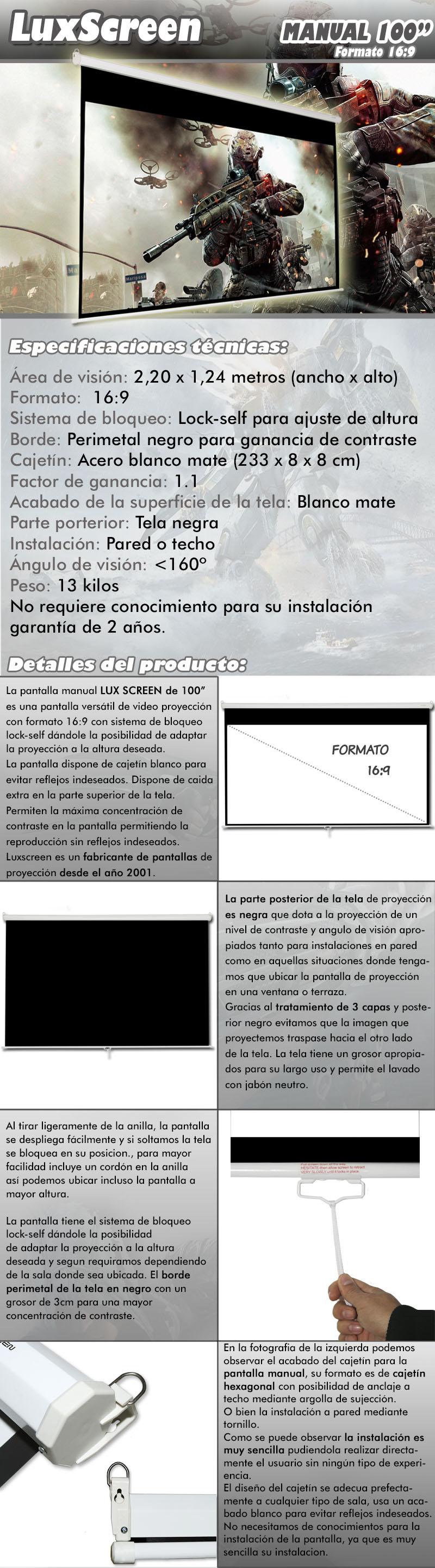 pantalla de proyeccion manual de 100 pulgadas marca luxscreen, es una pantalla versatilde video proyeccion con formato 16:9 y sistema de frenada a varias alturas, pudiendo proyectartanto en 4:3 como en 16:9 segun necesidades.Su remarco perimetal negro y el nuevo diseño de cajetin blanco lacado permiten la maximaconcentracion de contraste en la pantalla permitiendo la reproduccion sin reflejosindeseados.Luxscreen es un fabricante de pantalla de proyeccion desde el año 2001