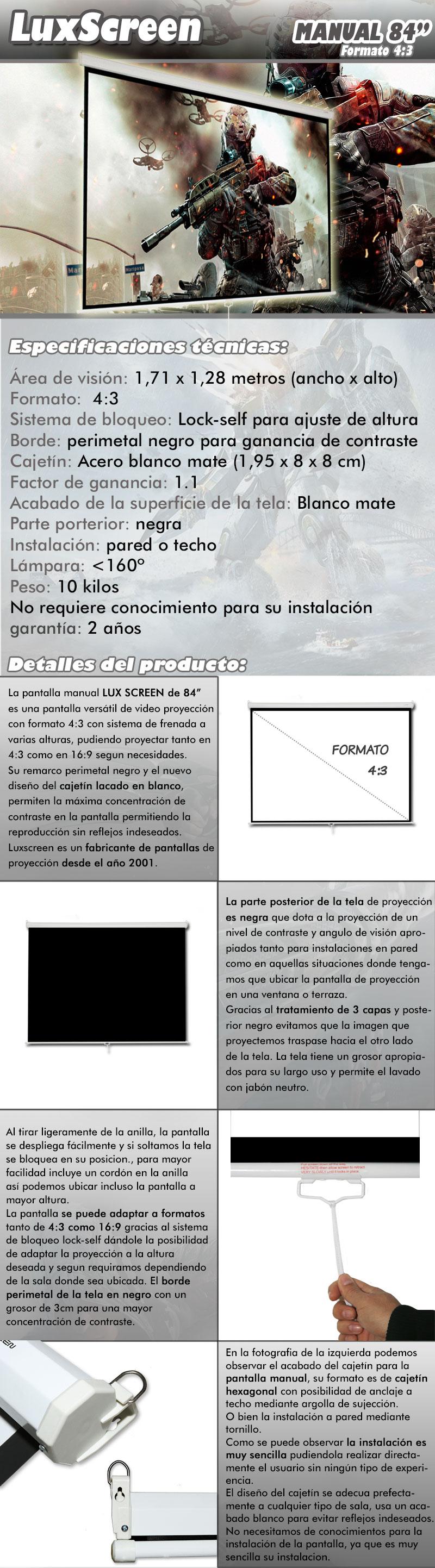 pantalla de proyeccion manual de 84 pulgadas marca luxscreen, es una pantalla versatil de video proyeccion con formato 4:3 y sistema de frenada a varias alturas, pudiendo proyectar tanto en 4:3 como en 16:9 segun necesidades. Su remarco perimetal negro y el nuevo diseño de cajetin blanco lacado permiten la maxima concentracion de contraste en la pantalla permitiendo la reproduccion sin reflejos indeseados. Luxscreen es un fabricante de pantalla de proyeccion desde el año 2001