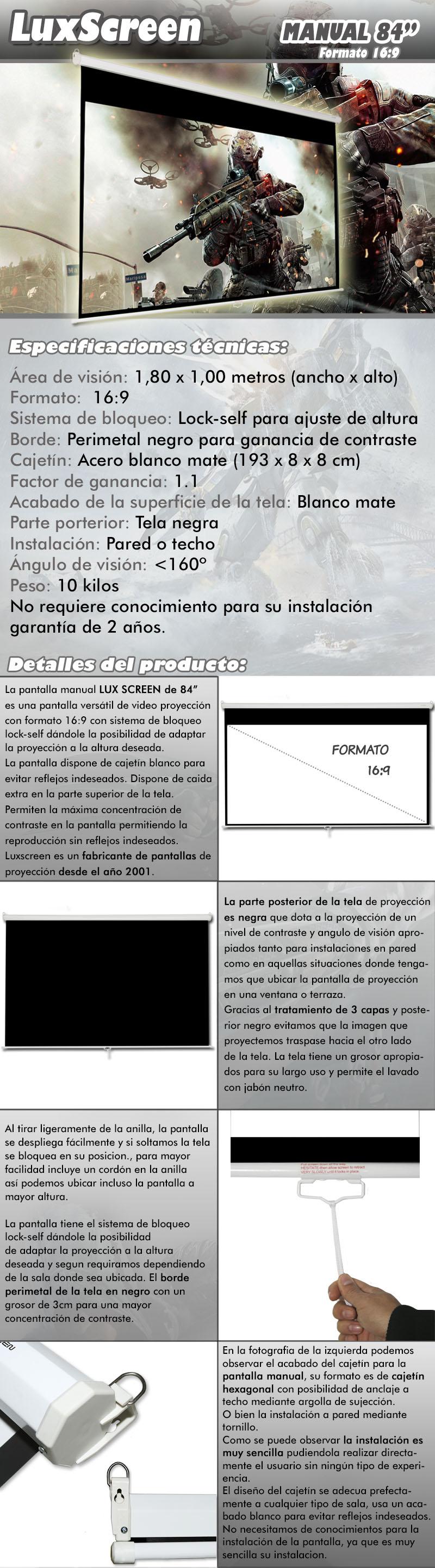 pantalla de proyeccion manual de 84 pulgadas marca luxscreen, es una pantalla versatil de video proyeccion con formato 16:9 y sistema de frenada a varias alturas,  Su remarco perimetal negro y el nuevo diseño de cajetin blanco lacado permiten la maxima concentracion de contraste en la pantalla permitiendo la reproduccion sin reflejos indeseados. Luxscreen es un fabricante de pantalla de proyeccion desde el año 2001