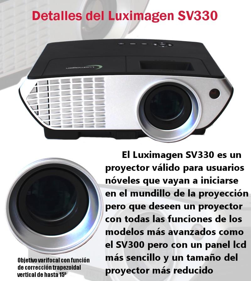 El luximagen SV350 es un proyector valido para usuarios noveles que vayan a iniciarse en el mundillo de la proyeccion pero que deseen un proyector con todas las funciones de los modelos mas avanzados como el SV300 pero con un panel lcd mas sencillo y un tamaño del proyector mas reducido