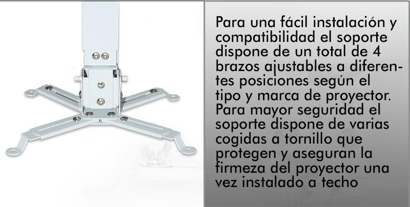 Para una facil instalacion y compatibilidad el soporte dispone de un total de 4 brazos ajustables a diferentes posiciones segun el tipo y marca del proyector. Para mayor seguridad el soporte dispone de varias cogidas a tornillo que protegen y aseguran la firmeza del proyector una vez instalado a techo